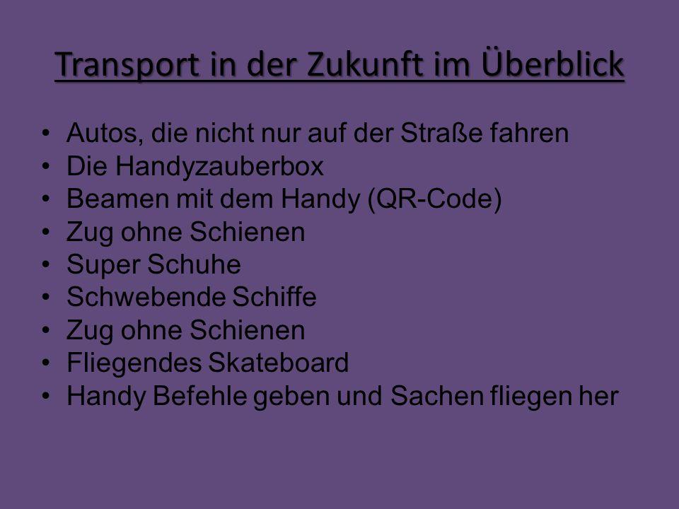 Transport in der Zukunft im Überblick Autos, die nicht nur auf der Straße fahren Die Handyzauberbox Beamen mit dem Handy (QR-Code) Zug ohne Schienen S