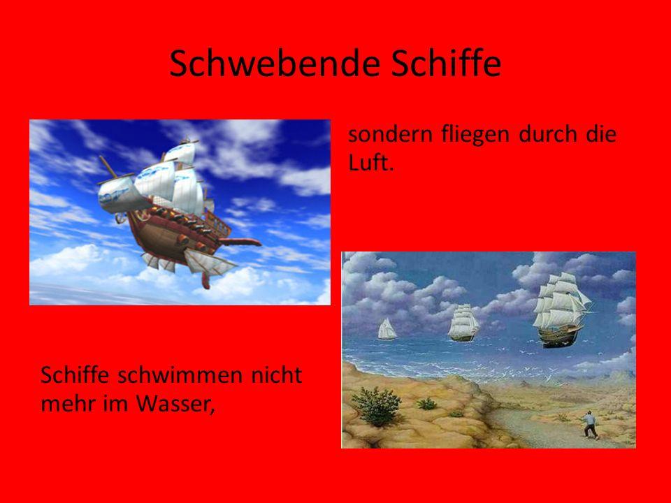 Schwebende Schiffe Schiffe schwimmen nicht mehr im Wasser, sondern fliegen durch die Luft.