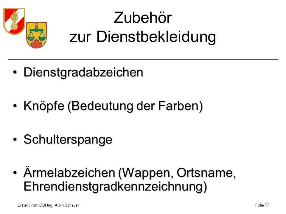 Erstellt von: OBI Ing. Albin SchauerFolie 17 Zubehör zur Dienstbekleidung DienstgradabzeichenDienstgradabzeichen Knöpfe (Bedeutung der Farben)Knöpfe (