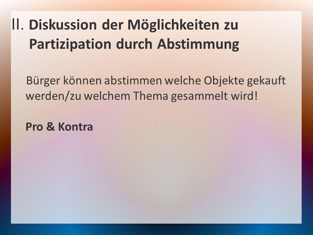 II. Diskussion der Möglichkeiten zu Partizipation durch Abstimmung Bürger können abstimmen welche Objekte gekauft werden/zu welchem Thema gesammelt wi