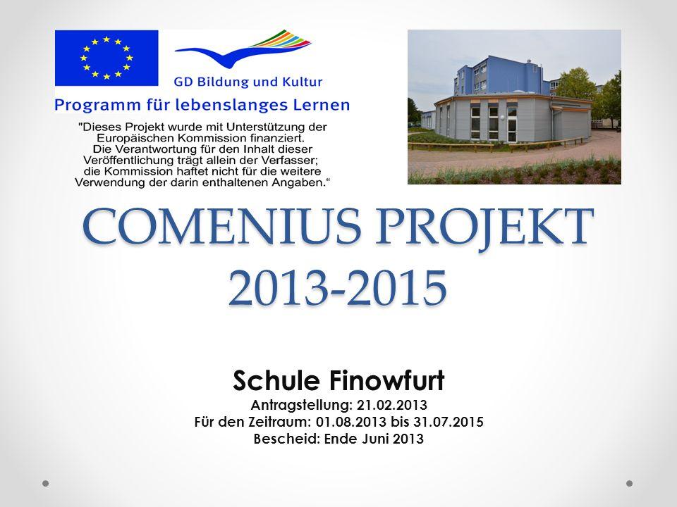 COMENIUS PROJEKT 2013-2015 Schule Finowfurt Antragstellung: 21.02.2013 Für den Zeitraum: 01.08.2013 bis 31.07.2015 Bescheid: Ende Juni 2013