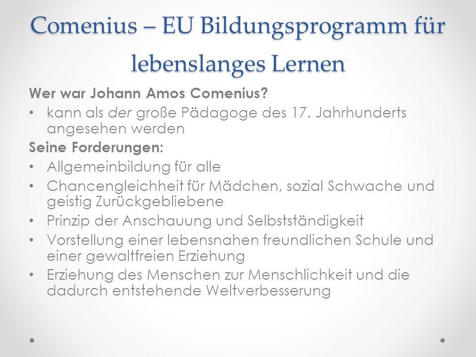 Comenius – EU Bildungsprogramm für lebenslanges Lernen Wer war Johann Amos Comenius? kann als der große Pädagoge des 17. Jahrhunderts angesehen werden