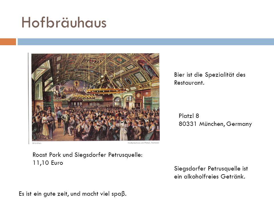 Hofbräuhaus Es ist ein gute zeit, und macht viel spa β. Bier ist die Spezialität des Restaurant. Platzl 8 80331 München, Germany Siegsdorfer Petrusque