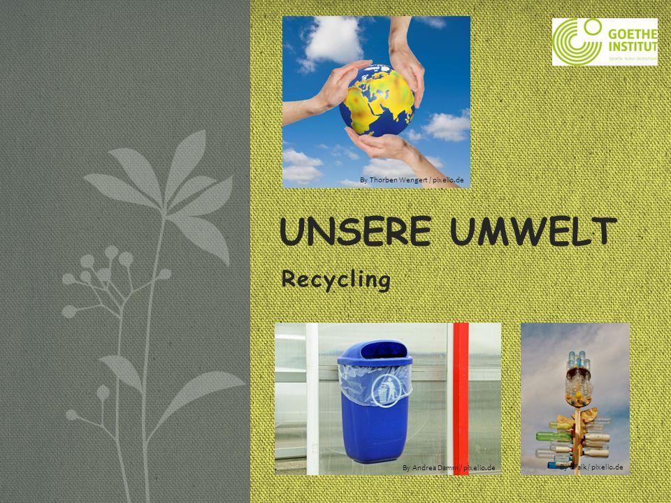 Recycling UNSERE UMWELT By CFalk / pixelio.de By Andrea Damm / pixelio.de By Thorben Wengert / pixelio.de