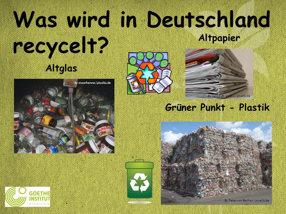 Was wird in Deutschland recycelt? Grüner Punkt - Plastik Altglas Altpapier By Peter von Bechen / pixelio.de By moorhenne / pixelio.de By Jetti Kuhlema