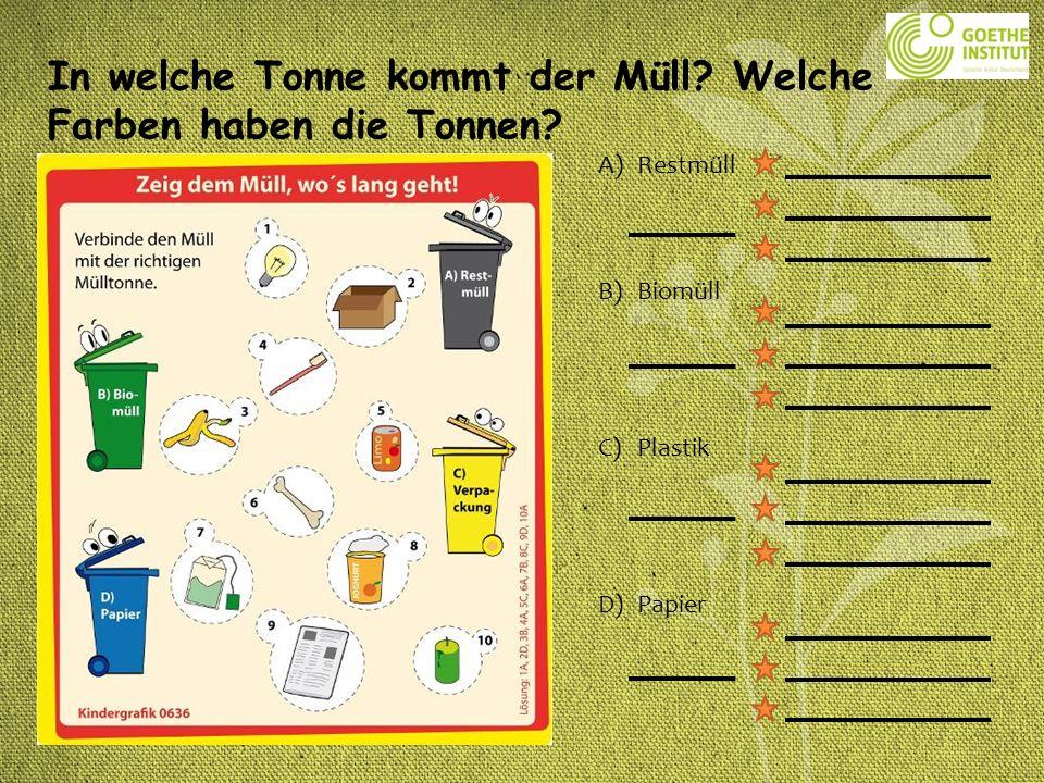 A)Restmüll B)Biomüll C)Plastik D)Papier In welche Tonne kommt der Müll? Welche Farben haben die Tonnen?