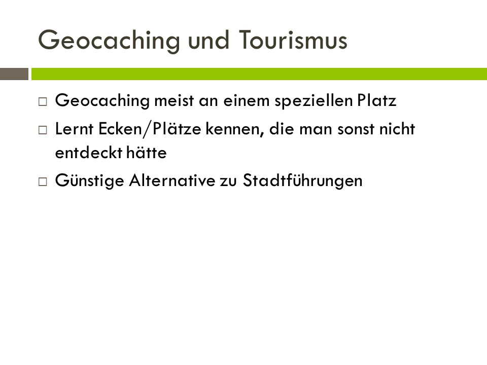 Geocaching und Tourismus Geocaching meist an einem speziellen Platz Lernt Ecken/Plätze kennen, die man sonst nicht entdeckt hätte Günstige Alternative