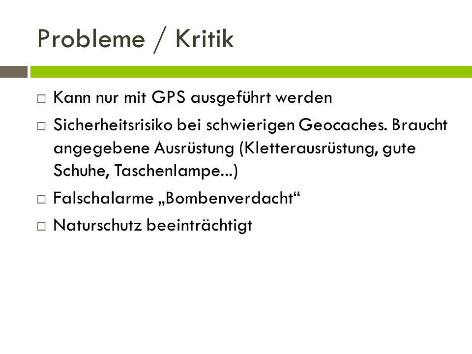 Probleme / Kritik Kann nur mit GPS ausgeführt werden Sicherheitsrisiko bei schwierigen Geocaches. Braucht angegebene Ausrüstung (Kletterausrüstung, gu