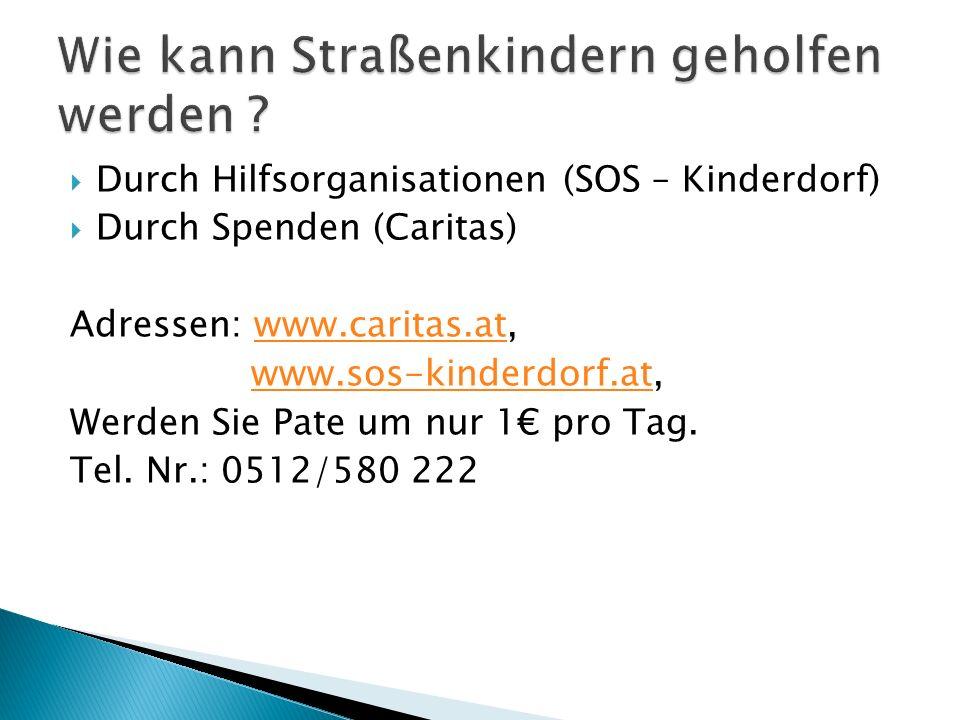 Durch Hilfsorganisationen (SOS – Kinderdorf) Durch Spenden (Caritas) Adressen: www.caritas.at,www.caritas.at www.sos-kinderdorf.at,www.sos-kinderdorf.at Werden Sie Pate um nur 1 pro Tag.