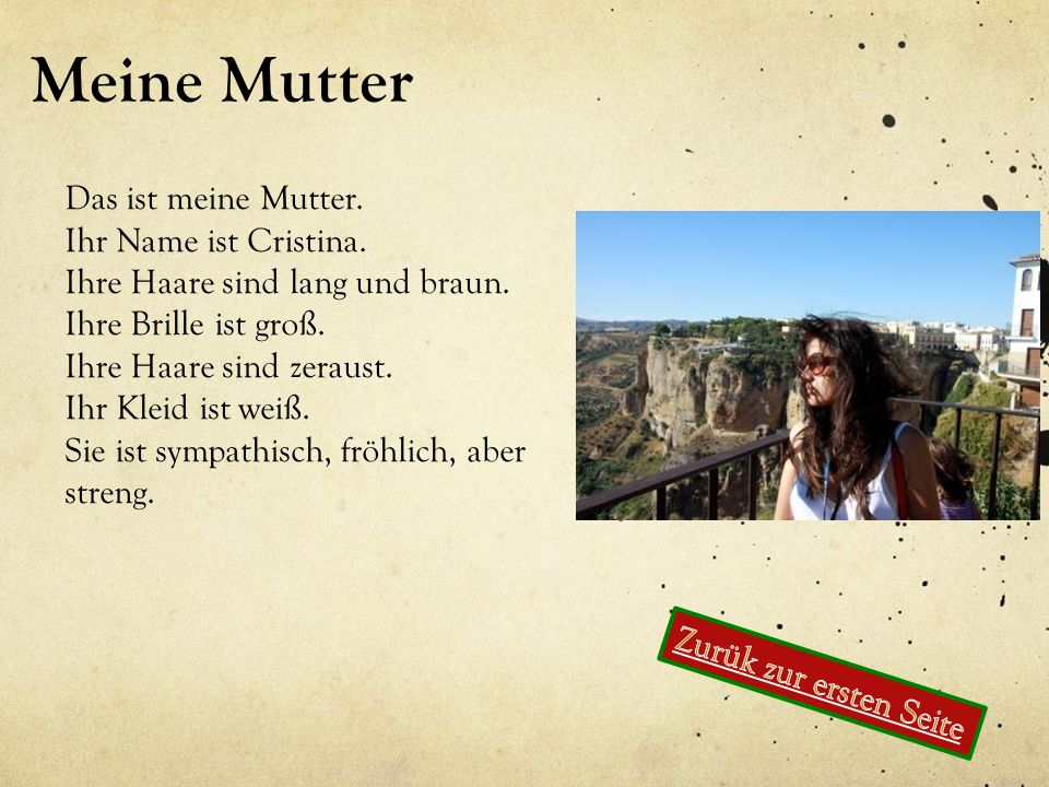 Meine Mutter Das ist meine Mutter. Ihr Name ist Cristina. Ihre Haare sind lang und braun. Ihre Brille ist groß. Ihre Haare sind zeraust. Ihr Kleid ist