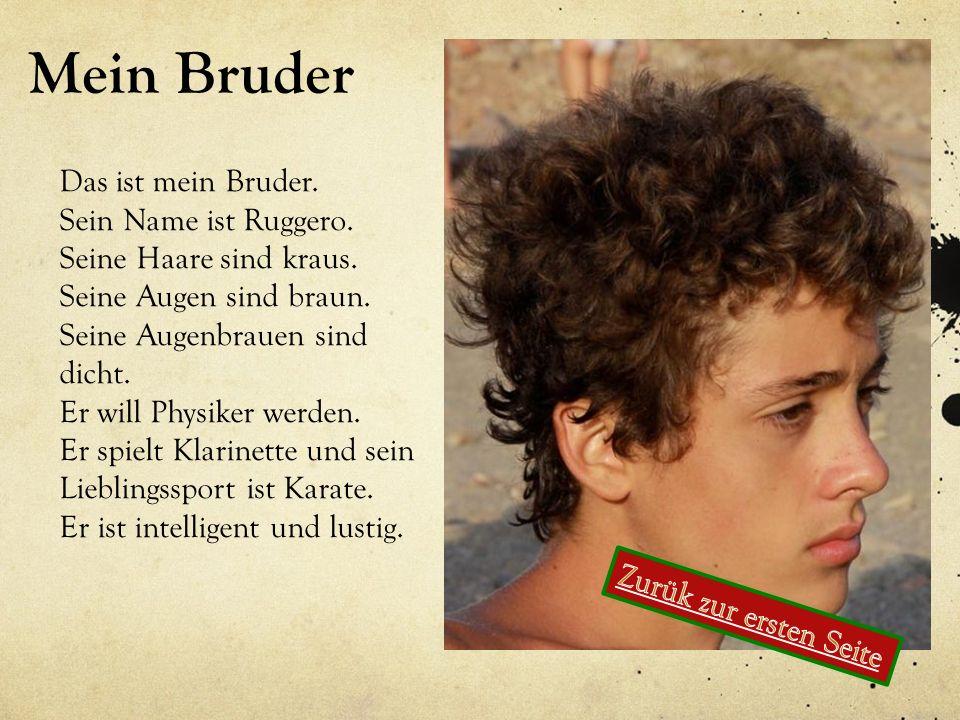 Mein Bruder Das ist mein Bruder. Sein Name ist Ruggero. Seine Haare sind kraus. Seine Augen sind braun. Seine Augenbrauen sind dicht. Er will Physiker