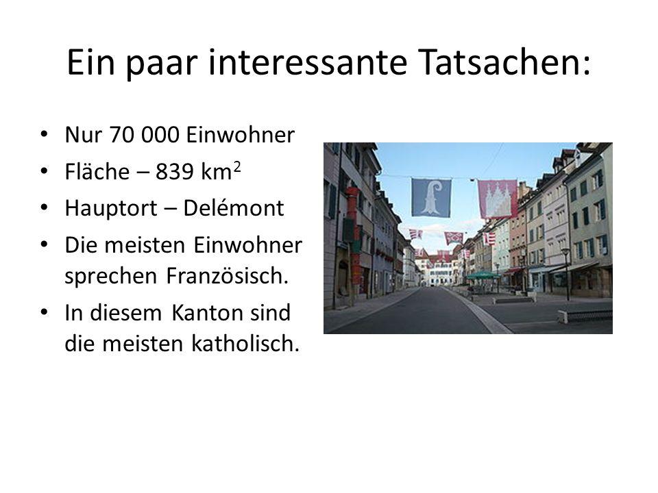 Ein paar interessante Tatsachen: Nur 70 000 Einwohner Fläche – 839 km 2 Hauptort – Delémont Die meisten Einwohner sprechen Französisch. In diesem Kant