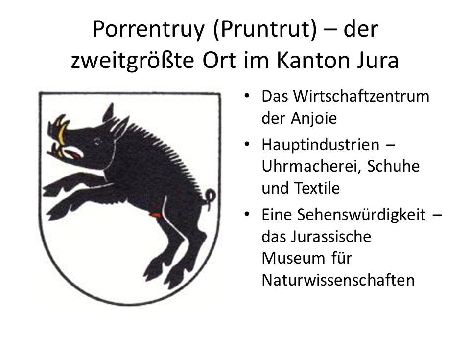 Porrentruy (Pruntrut) – der zweitgrößte Ort im Kanton Jura Das Wirtschaftzentrum der Anjoie Hauptindustrien – Uhrmacherei, Schuhe und Textile Eine Seh