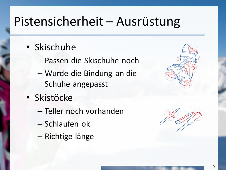 9 Pistensicherheit – Ausrüstung Skischuhe – Passen die Skischuhe noch – Wurde die Bindung an die Schuhe angepasst Skistöcke – Teller noch vorhanden –