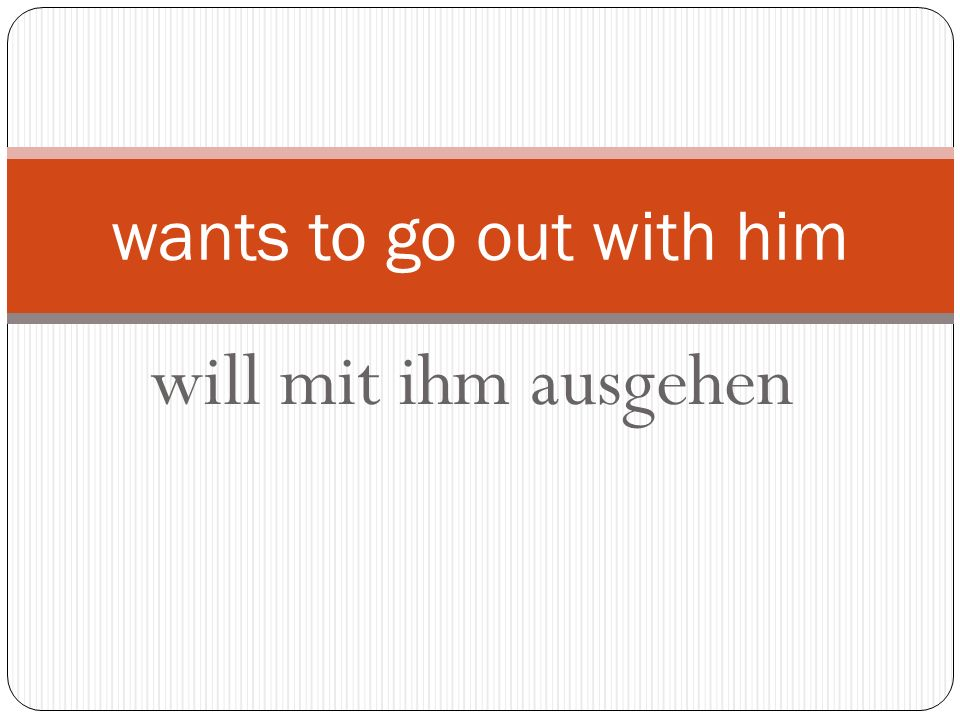 will mit ihm ausgehen wants to go out with him