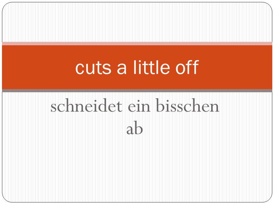 schneidet ein bisschen ab cuts a little off