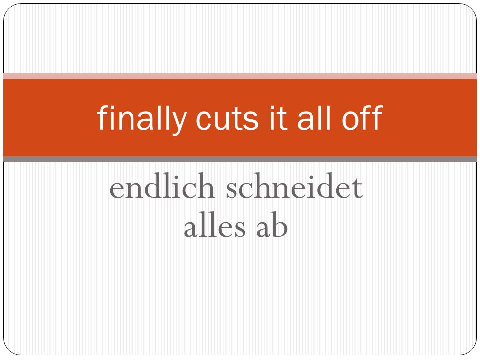 endlich schneidet alles ab finally cuts it all off