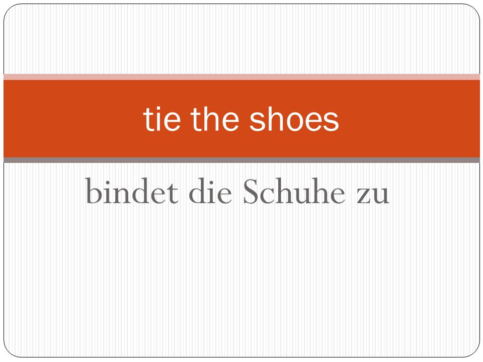 bindet die Schuhe zu tie the shoes