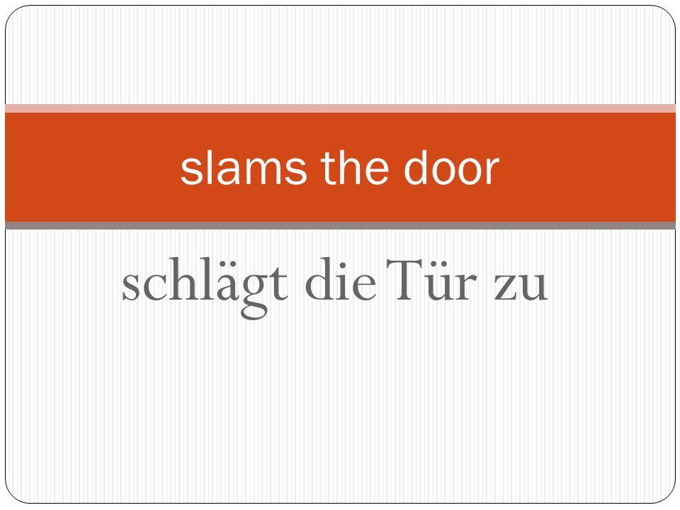 schlägt die Tür zu slams the door