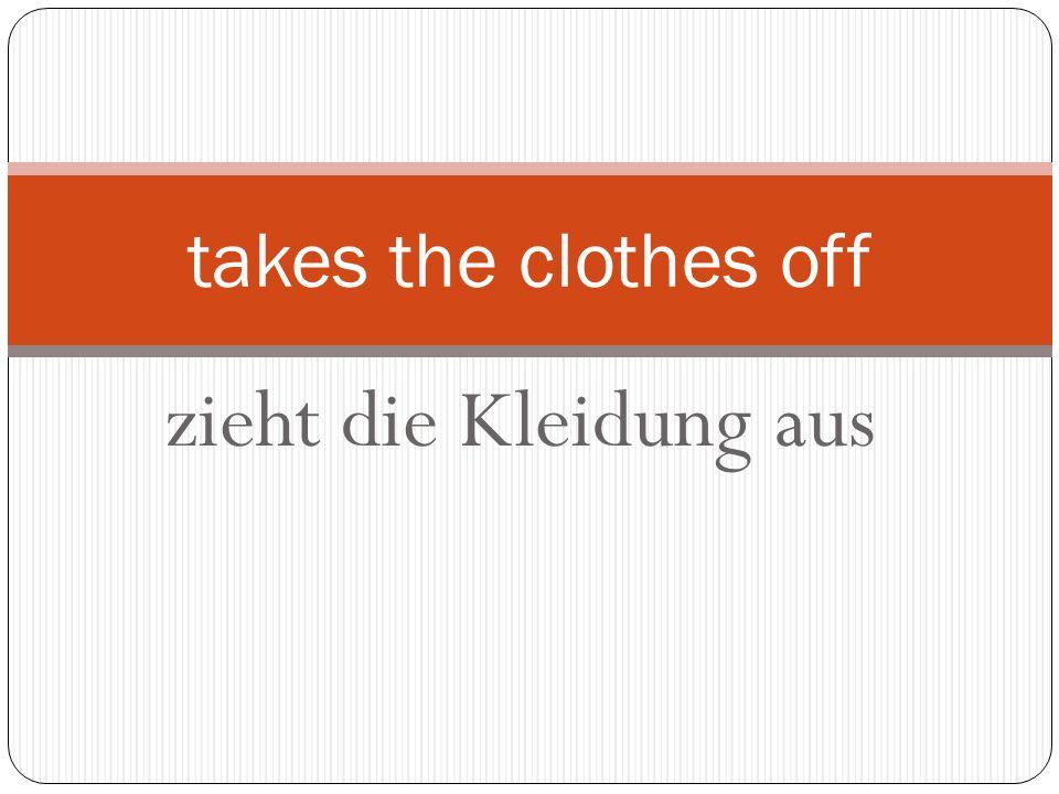 zieht die Kleidung aus takes the clothes off