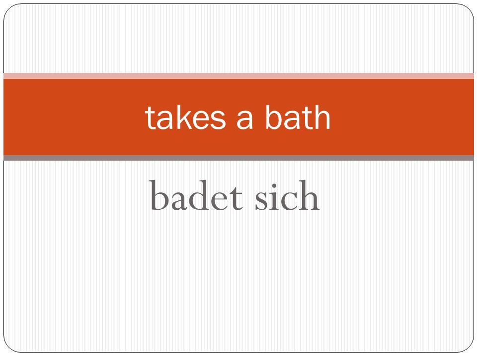 badet sich takes a bath