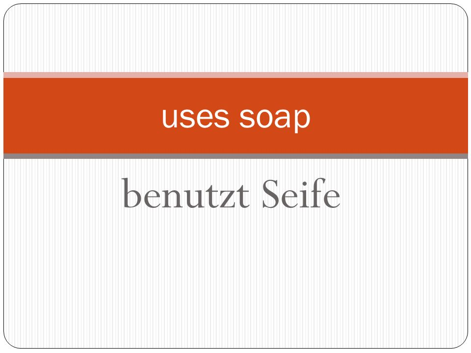benutzt Seife uses soap