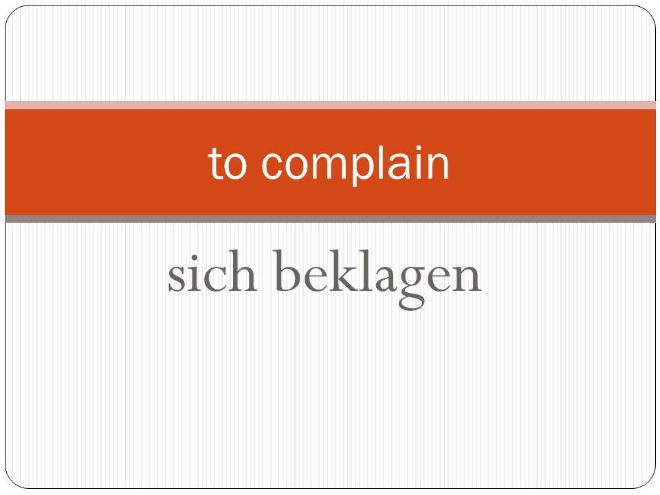 sich beklagen to complain