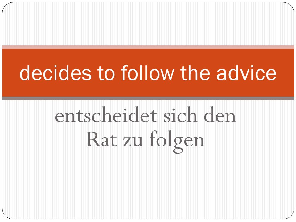 entscheidet sich den Rat zu folgen decides to follow the advice
