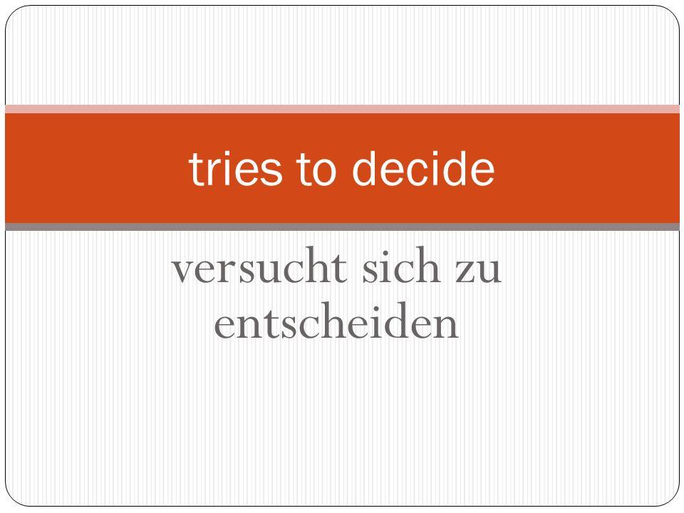 versucht sich zu entscheiden tries to decide