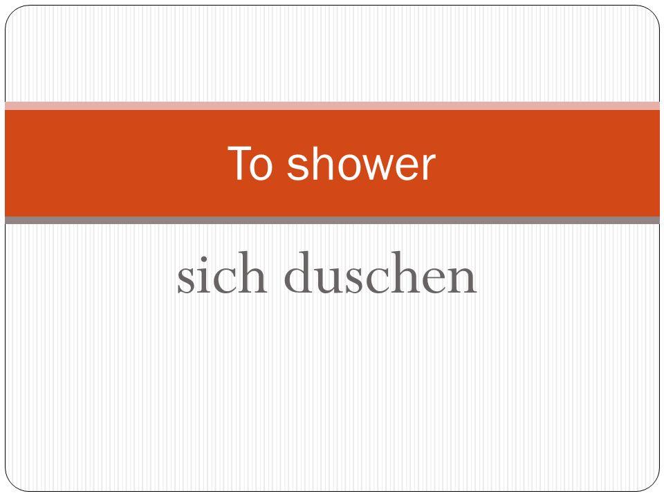 sich duschen To shower
