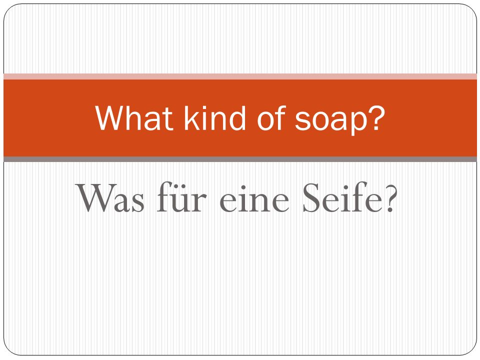 Was für eine Seife? What kind of soap?