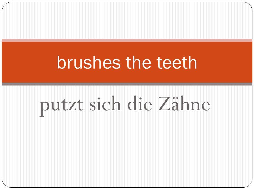 putzt sich die Zähne brushes the teeth