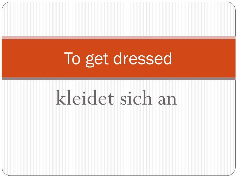kleidet sich an To get dressed