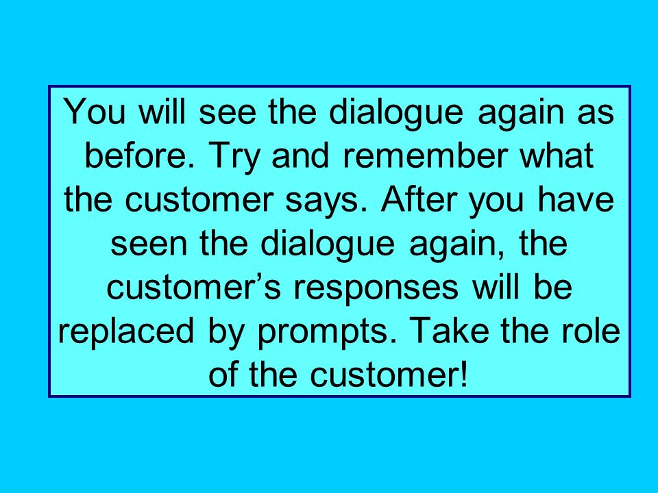 You will see the dialogue again as before.Try and remember what the customer says.