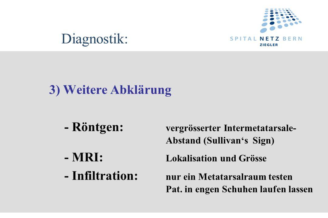 Diagnostik: 3) Weitere Abklärung - Röntgen: vergrösserter Intermetatarsale- Abstand (Sullivans Sign) - MRI: Lokalisation und Grösse - Infiltration: nu