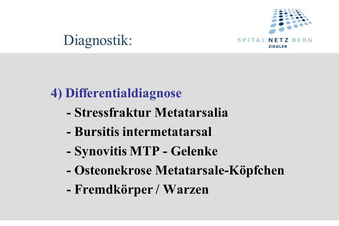 Diagnostik: 4) Differentialdiagnose - Stressfraktur Metatarsalia - Bursitis intermetatarsal - Synovitis MTP - Gelenke - Osteonekrose Metatarsale-Köpfc