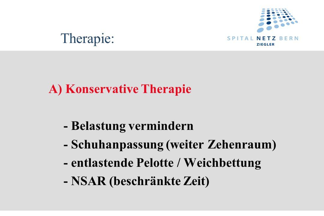 Therapie: A) Konservative Therapie - Belastung vermindern - Schuhanpassung (weiter Zehenraum) - entlastende Pelotte / Weichbettung - NSAR (beschränkte