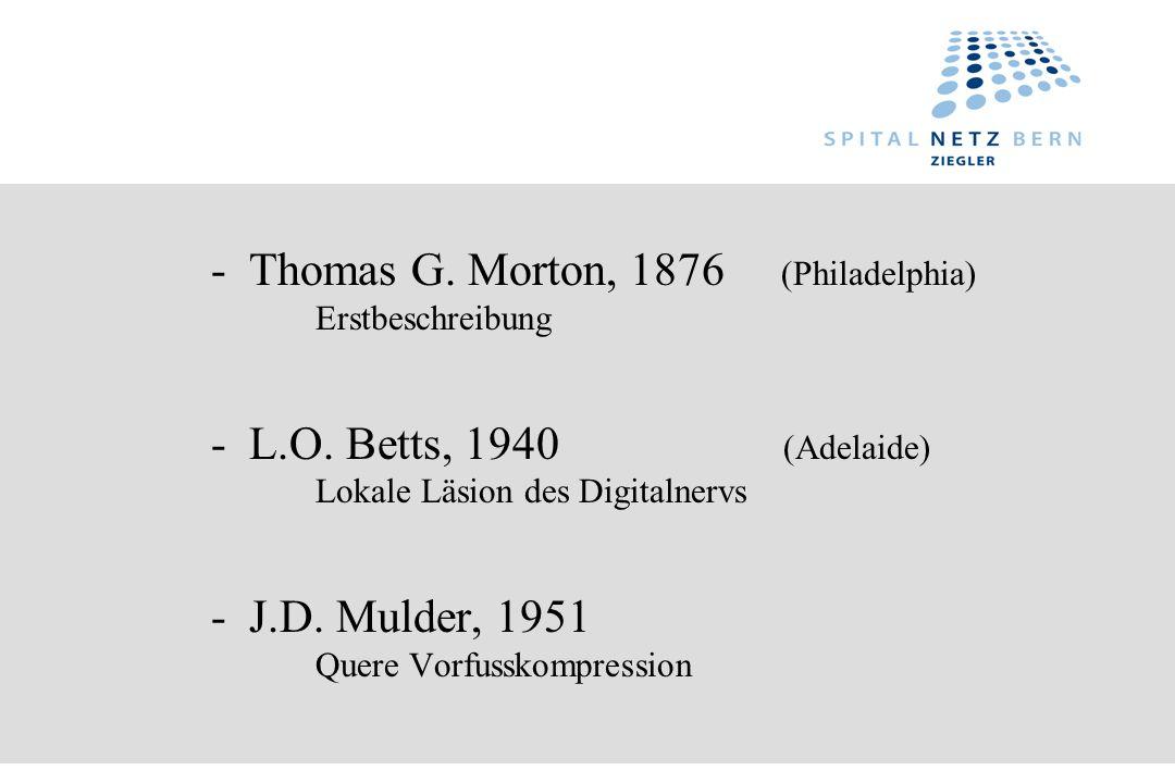 - Thomas G. Morton, 1876 (Philadelphia) Erstbeschreibung - L.O. Betts, 1940 (Adelaide) Lokale Läsion des Digitalnervs - J.D. Mulder, 1951 Quere Vorfus