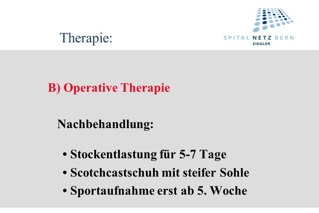 Therapie: B) Operative Therapie Nachbehandlung: Stockentlastung für 5-7 Tage Scotchcastschuh mit steifer Sohle Sportaufnahme erst ab 5. Woche