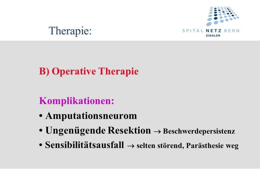 Therapie: B) Operative Therapie Komplikationen: Amputationsneurom Ungenügende Resektion Beschwerdepersistenz Sensibilitätsausfall selten störend, Parä