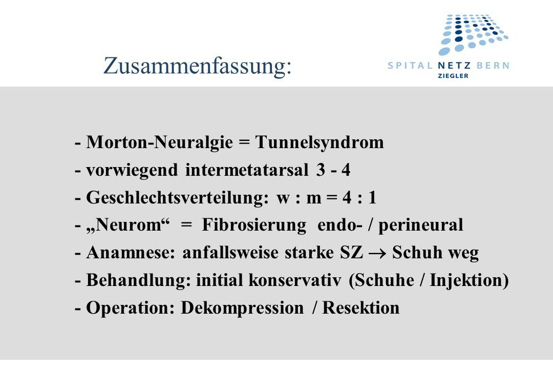 Zusammenfassung: - Morton-Neuralgie = Tunnelsyndrom - vorwiegend intermetatarsal 3 - 4 - Geschlechtsverteilung: w : m = 4 : 1 - Neurom = Fibrosierung