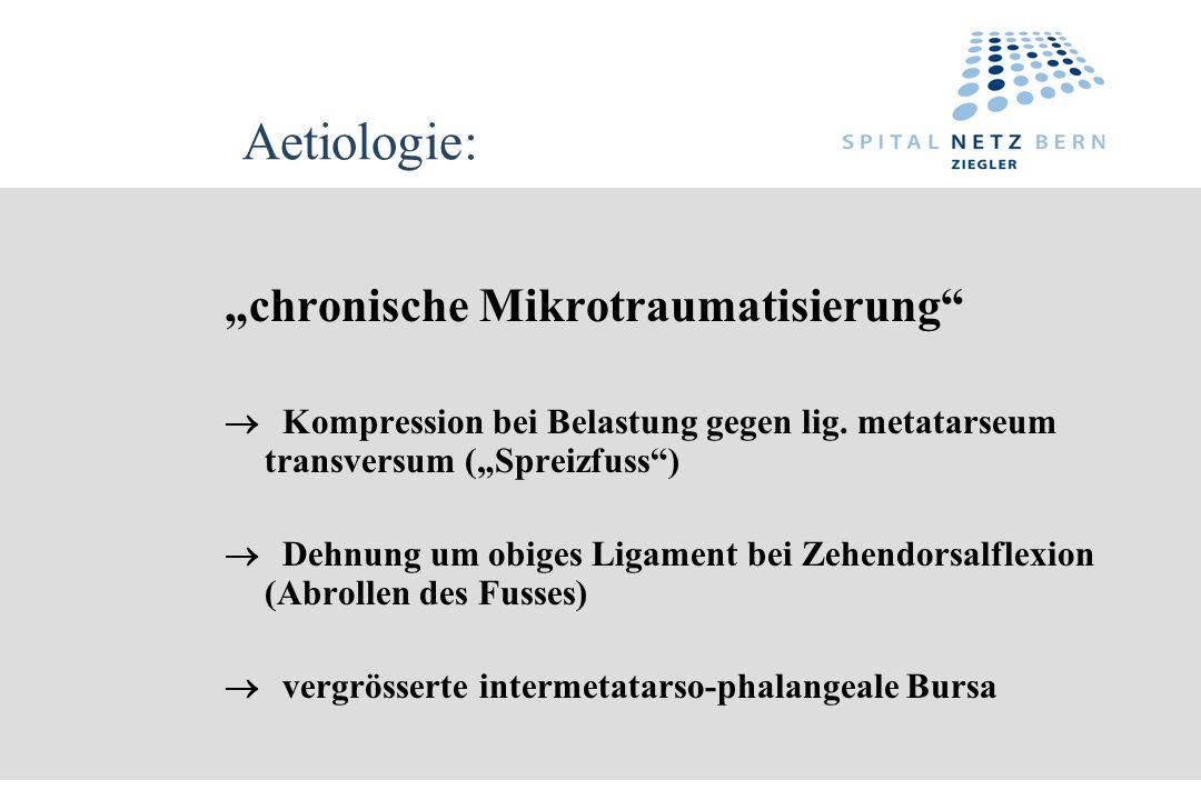 Aetiologie: chronische Mikrotraumatisierung Kompression bei Belastung gegen lig. metatarseum transversum (Spreizfuss) Dehnung um obiges Ligament bei Z