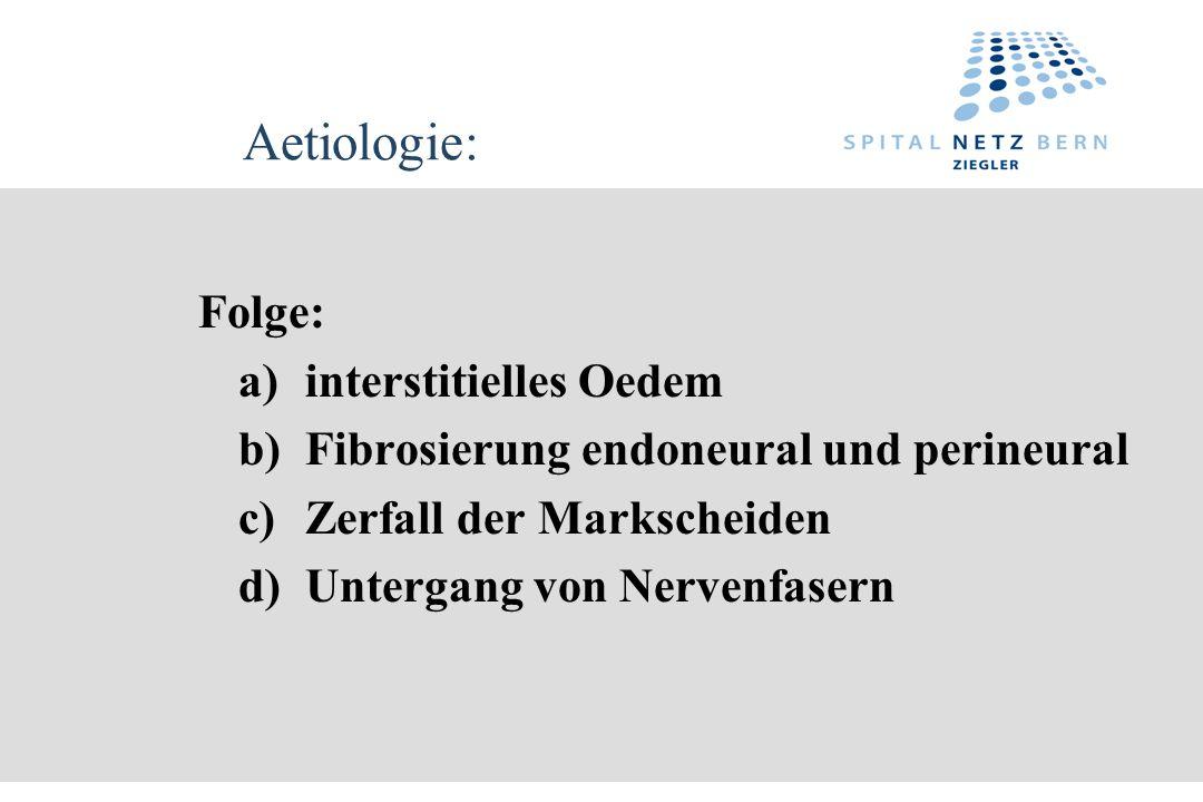 Aetiologie: Folge: a)interstitielles Oedem b)Fibrosierung endoneural und perineural c)Zerfall der Markscheiden d)Untergang von Nervenfasern