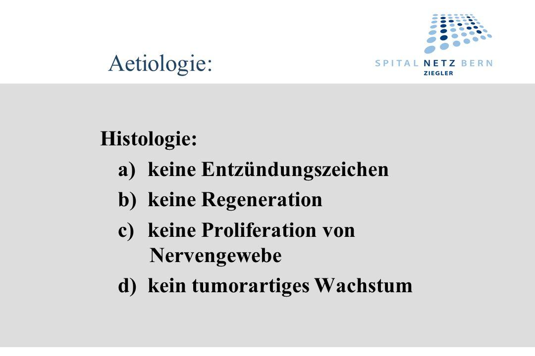 Aetiologie: Histologie: a)keine Entzündungszeichen b)keine Regeneration c)keine Proliferation von Nervengewebe d)kein tumorartiges Wachstum