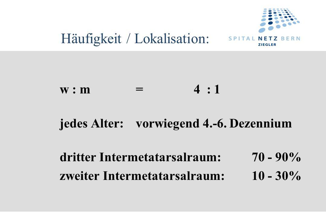 Häufigkeit / Lokalisation: w : m=4 : 1 jedes Alter:vorwiegend 4.-6. Dezennium dritter Intermetatarsalraum:70 - 90% zweiter Intermetatarsalraum:10 - 30