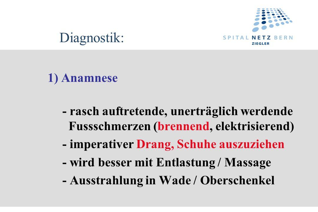 Diagnostik: 1) Anamnese - rasch auftretende, unerträglich werdende Fussschmerzen (brennend, elektrisierend) - imperativer Drang, Schuhe auszuziehen -