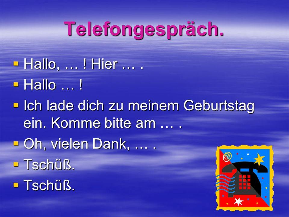 Telefongespräch. Hallo, … ! Hier …. Hallo, … ! Hier …. Hallo … ! Hallo … ! Ich lade dich zu meinem Geburtstag ein. Komme bitte am …. Ich lade dich zu