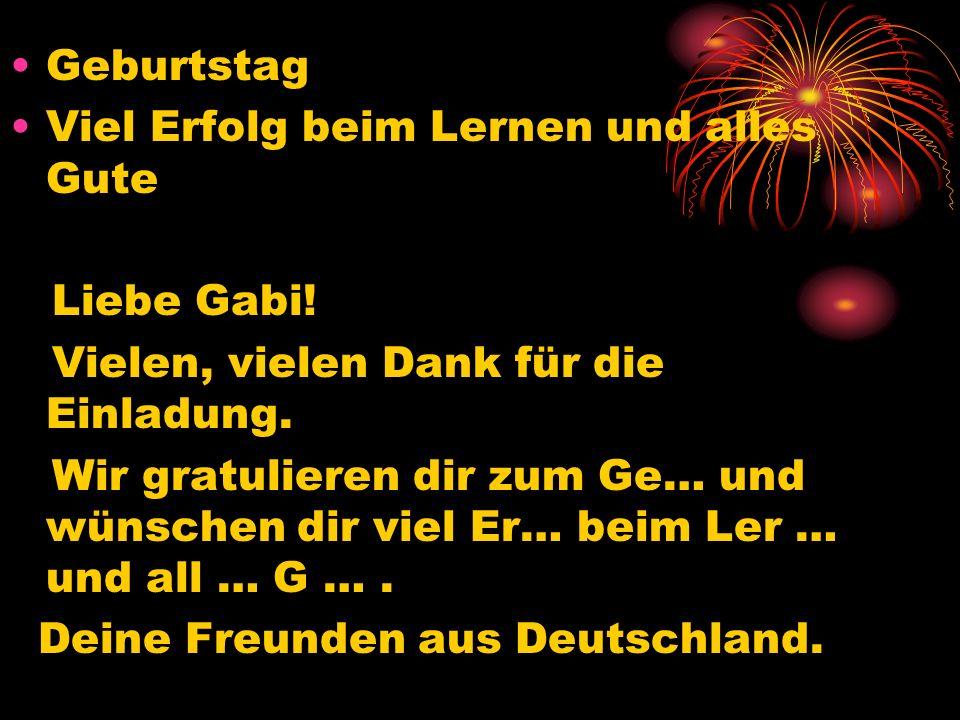 Geburtstag Viel Erfolg beim Lernen und alles Gute Liebe Gabi! Vielen, vielen Dank für die Einladung. Wir gratulieren dir zum Ge… und wünschen dir viel