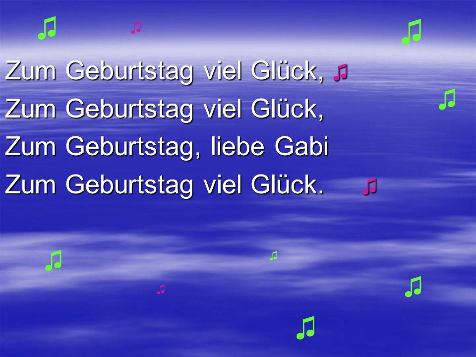 Zum Geburtstag viel Glück, Zum Geburtstag viel Glück, Zum Geburtstag viel Glück, Zum Geburtstag, liebe Gabi Zum Geburtstag viel Glück. Zum Geburtstag