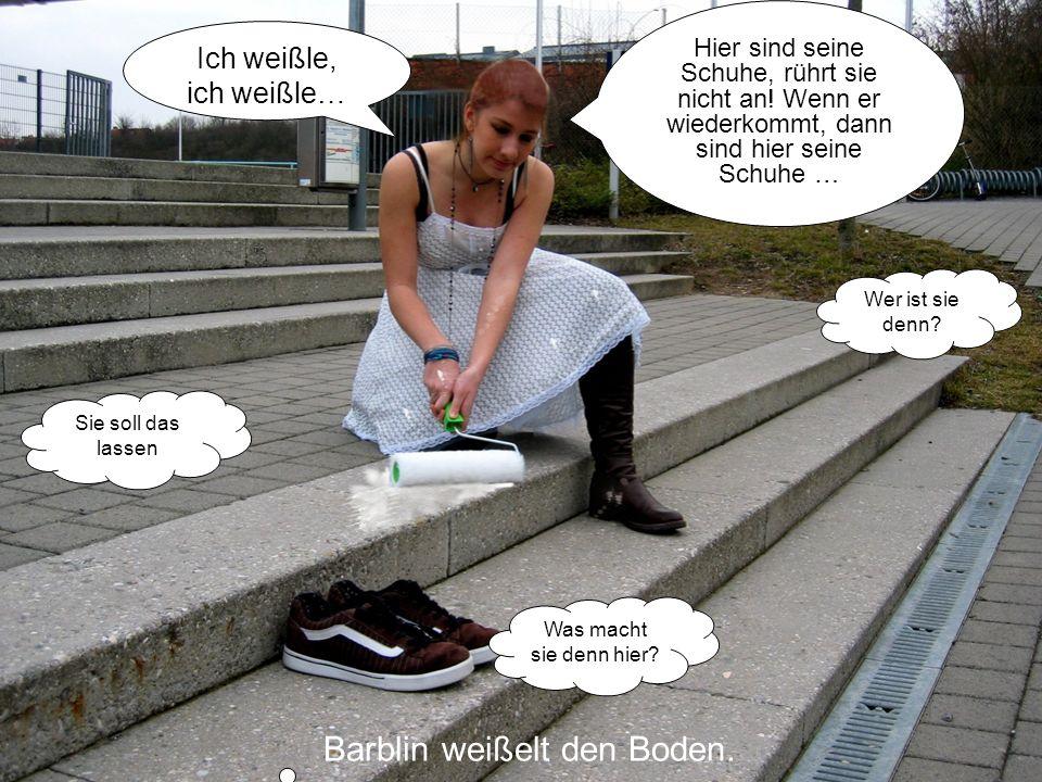 Barblin weißelt den Boden. Sie soll das lassen Ich weißle, ich weißle… Was macht sie denn hier? Wer ist sie denn? Hier sind seine Schuhe, rührt sie ni